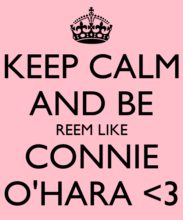 KEEP CALM AND BE REEM LIKE CONNIE O'HARA <3