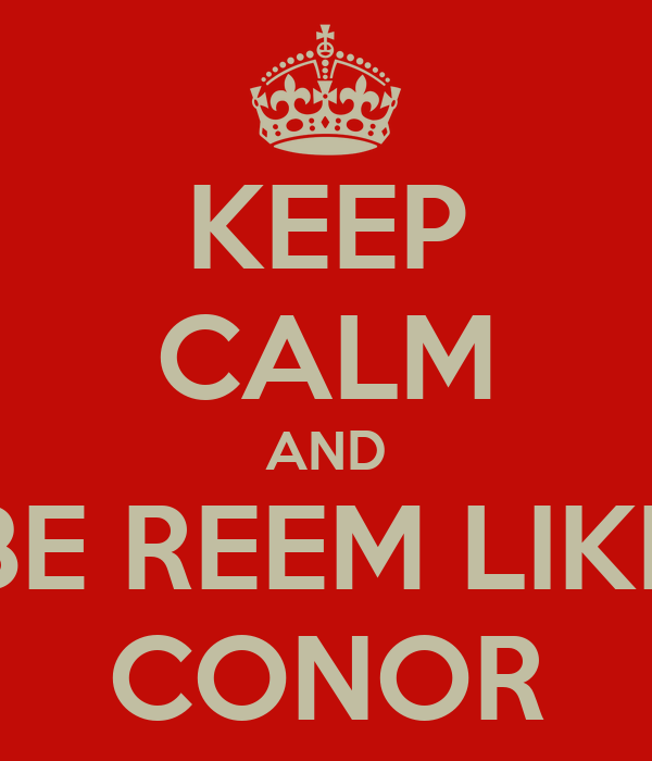 KEEP CALM AND BE REEM LIKE CONOR