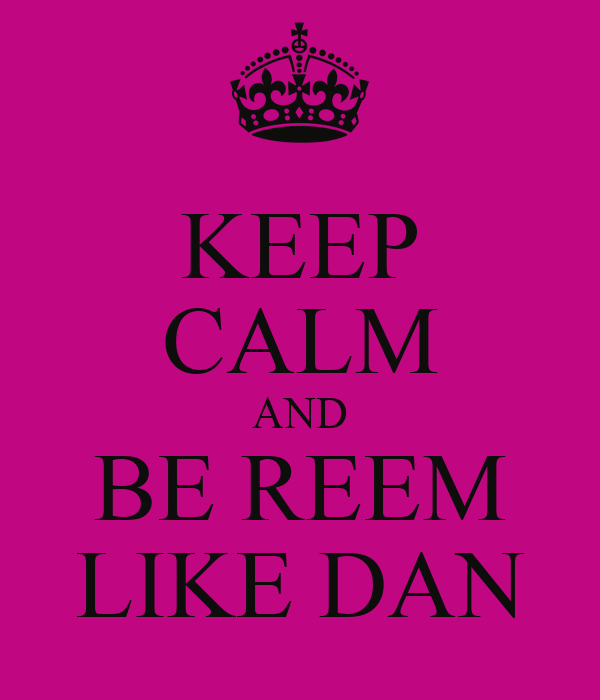 KEEP CALM AND BE REEM LIKE DAN