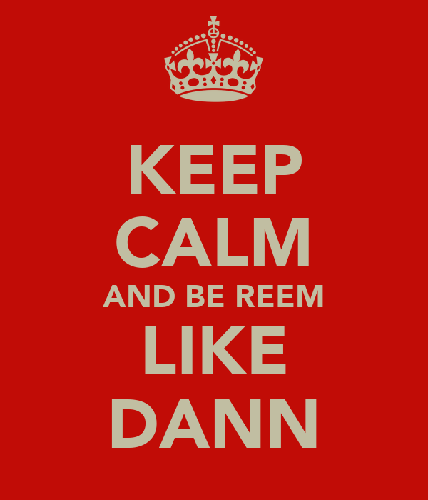 KEEP CALM AND BE REEM LIKE DANN