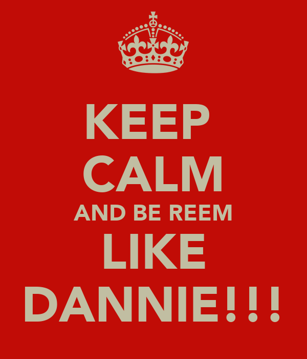 KEEP  CALM AND BE REEM LIKE DANNIE!!!