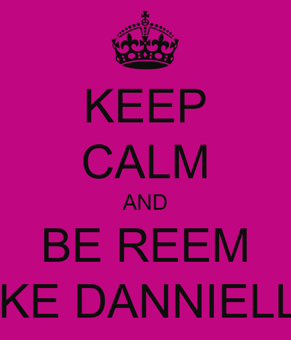 KEEP CALM AND BE REEM LIKE DANNIELLE