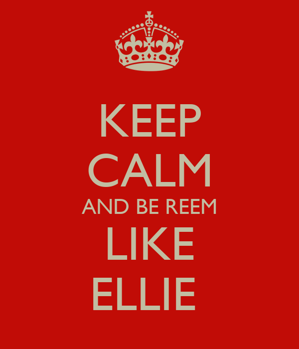 KEEP CALM AND BE REEM LIKE ELLIE