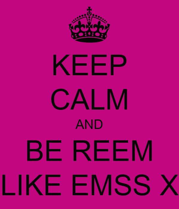 KEEP CALM AND BE REEM LIKE EMSS X