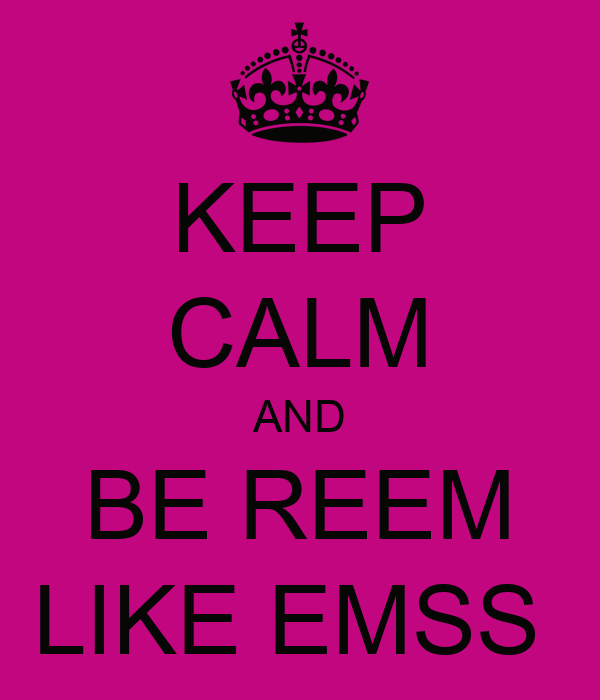 KEEP CALM AND BE REEM LIKE EMSS