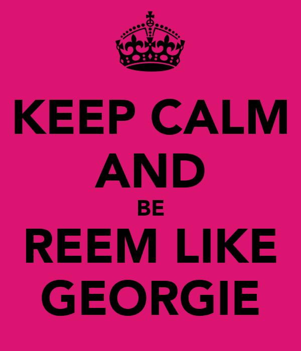 KEEP CALM AND BE REEM LIKE GEORGIE