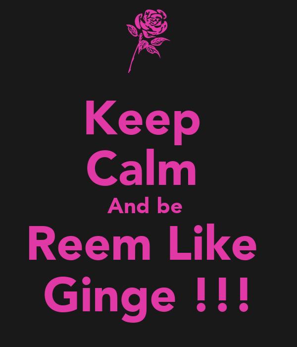 Keep  Calm  And be  Reem Like  Ginge !!!