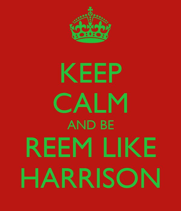 KEEP CALM AND BE REEM LIKE HARRISON