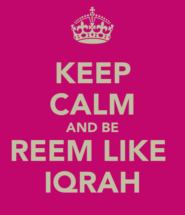 KEEP CALM AND BE REEM LIKE  IQRAH