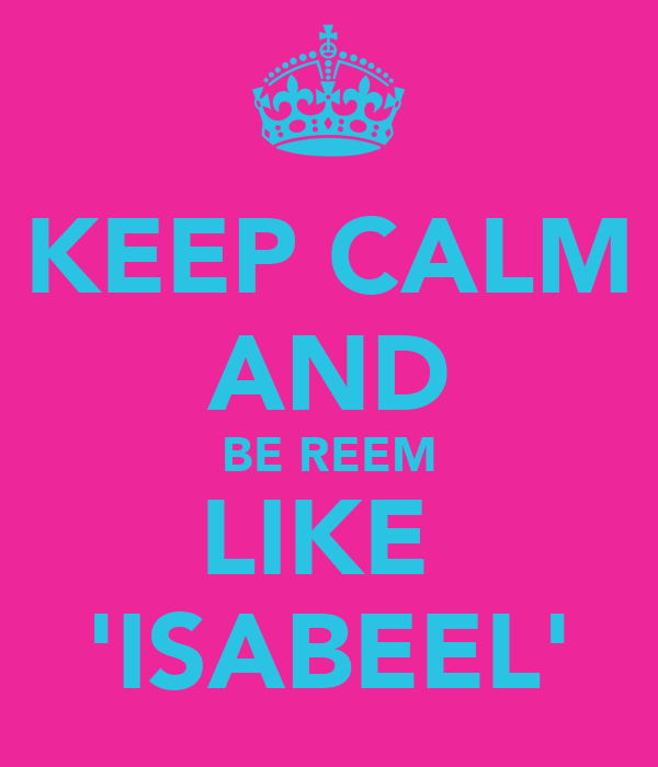 KEEP CALM AND BE REEM LIKE  'ISABEEL'