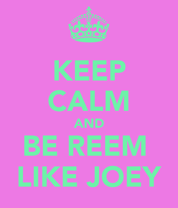 KEEP CALM AND BE REEM  LIKE JOEY