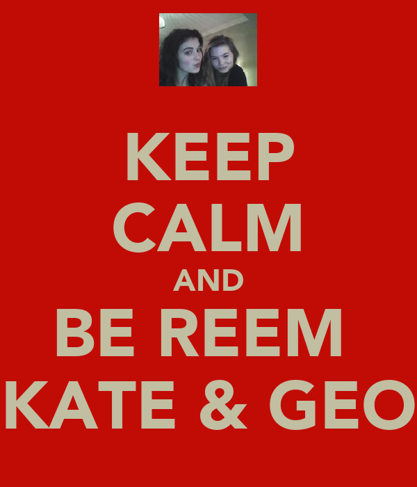 KEEP CALM AND BE REEM  LIKE KATE & GEORGIA