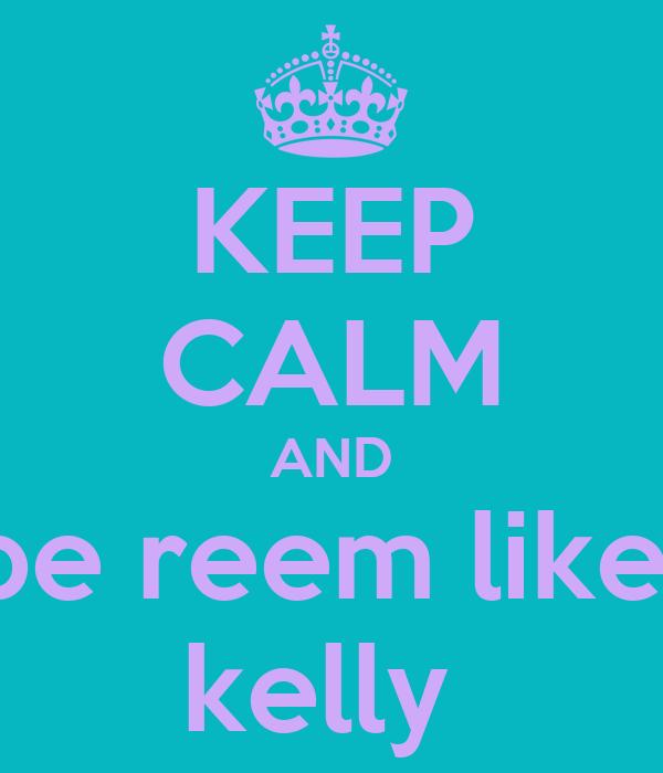 KEEP CALM AND be reem like  kelly