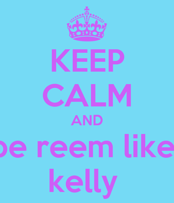 KEEP CALM AND be reem like  kelly