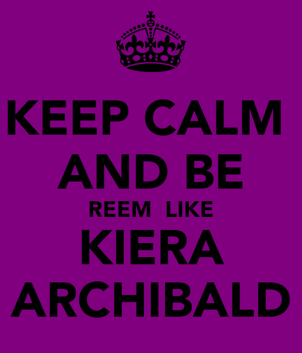 KEEP CALM  AND BE REEM  LIKE KIERA ARCHIBALD