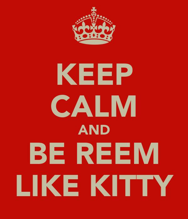 KEEP CALM AND BE REEM LIKE KITTY