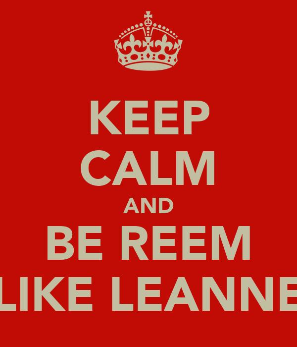 KEEP CALM AND BE REEM LIKE LEANNE