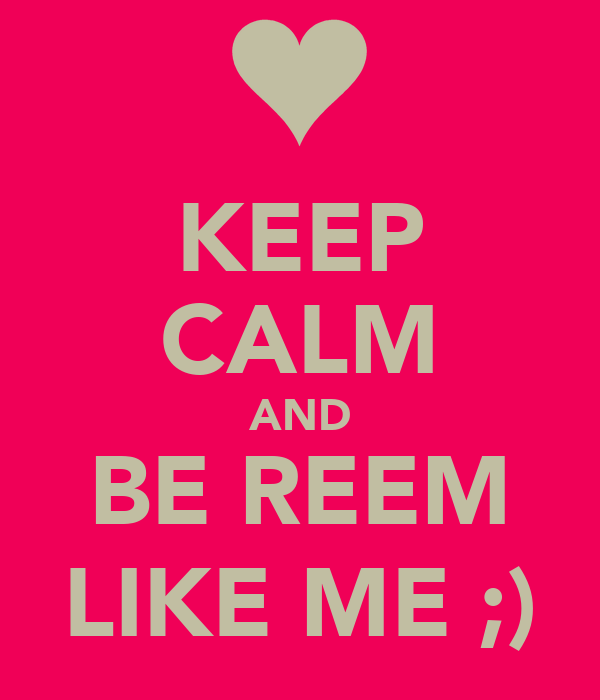 KEEP CALM AND BE REEM LIKE ME ;)