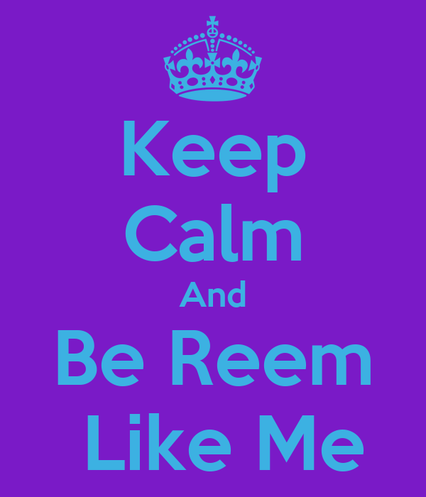 Keep Calm And Be Reem  Like Me