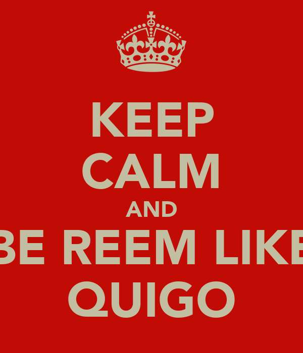 KEEP CALM AND BE REEM LIKE QUIGO