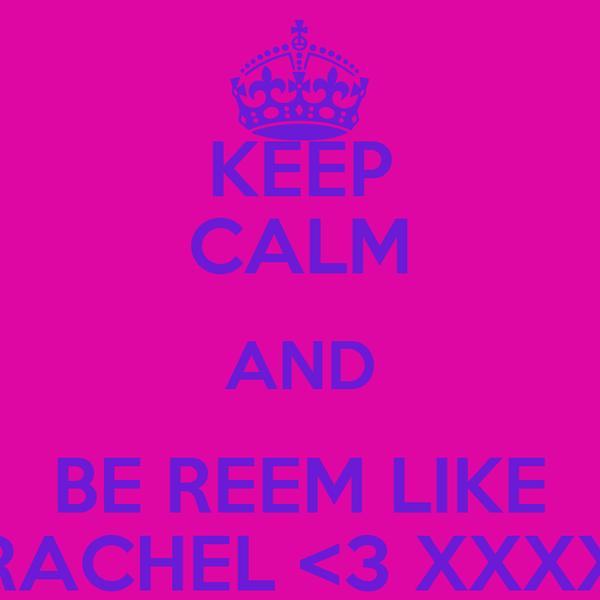 KEEP CALM AND BE REEM LIKE RACHEL <3 XXXX