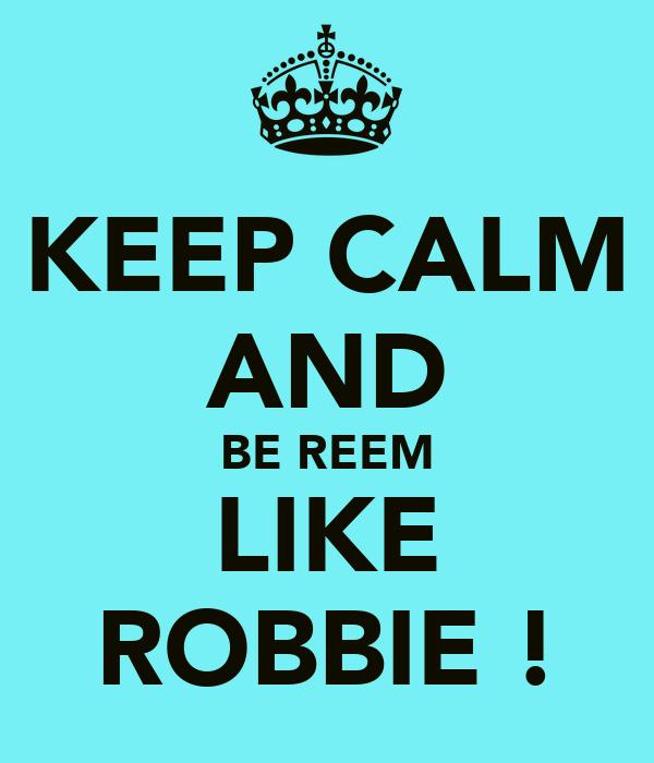 KEEP CALM AND BE REEM LIKE ROBBIE !