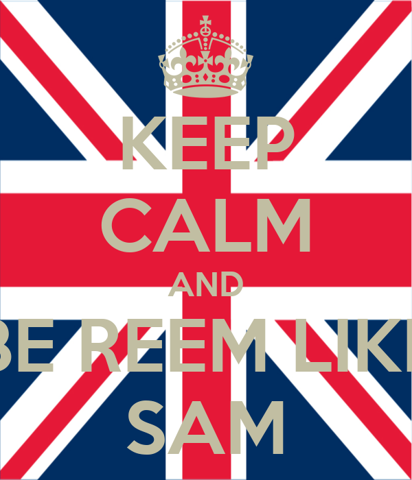 KEEP CALM AND BE REEM LIKE SAM