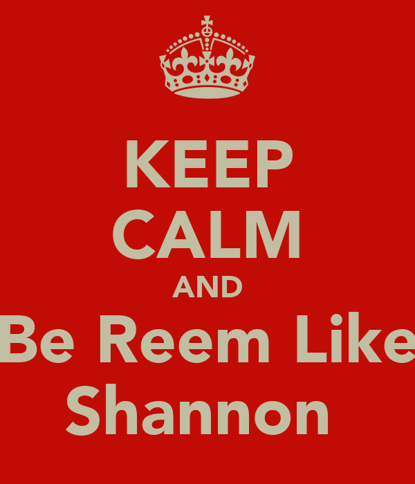 KEEP CALM AND Be Reem Like Shannon