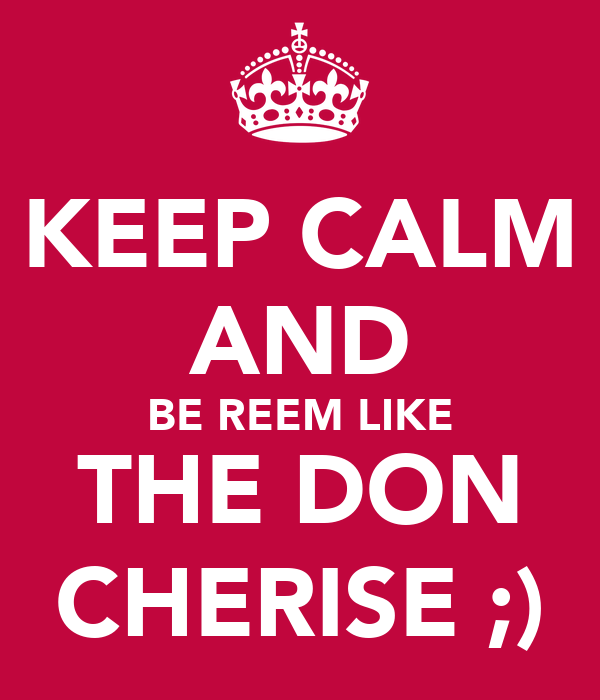 KEEP CALM AND BE REEM LIKE THE DON CHERISE ;)