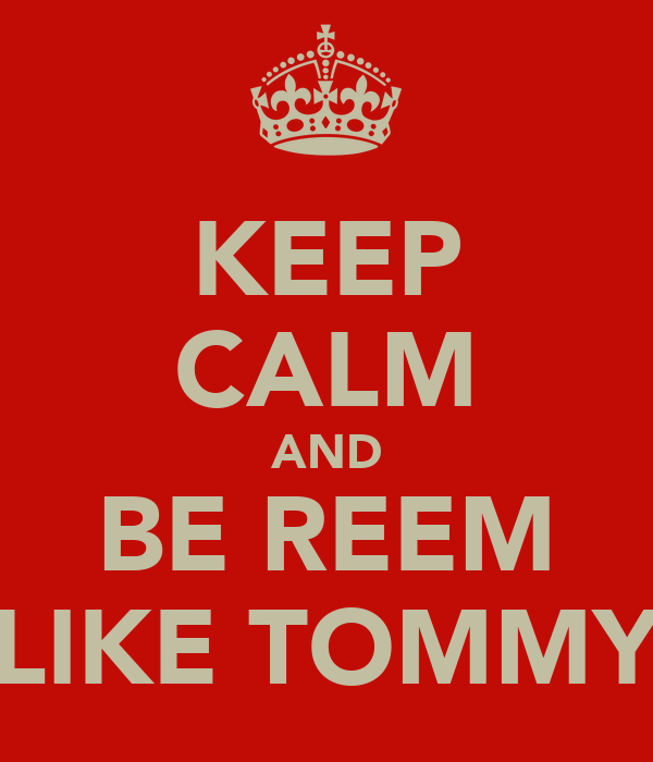 KEEP CALM AND BE REEM LIKE TOMMY