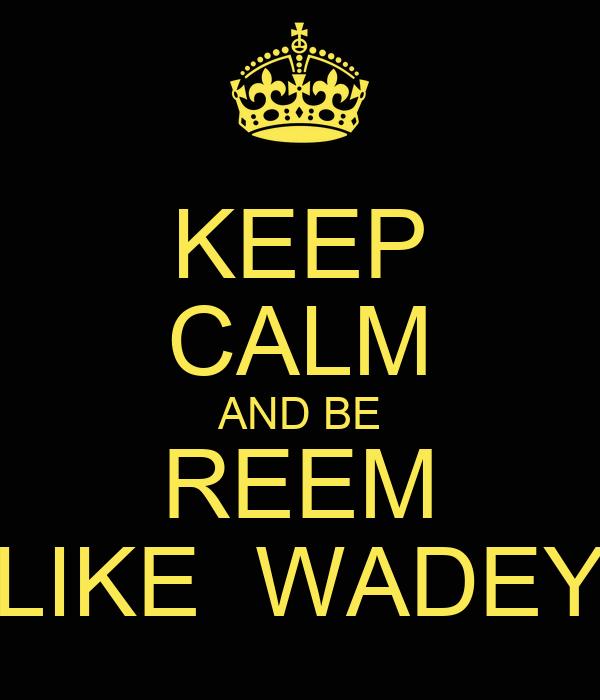 KEEP CALM AND BE REEM LIKE  WADEY