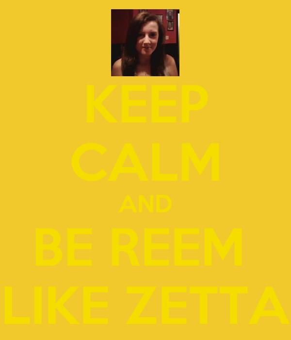 KEEP CALM AND BE REEM  LIKE ZETTA