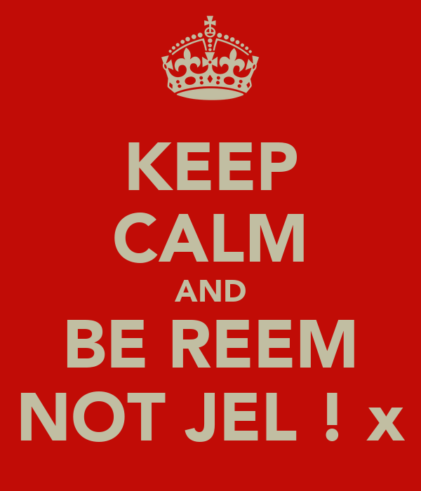KEEP CALM AND BE REEM NOT JEL ! x