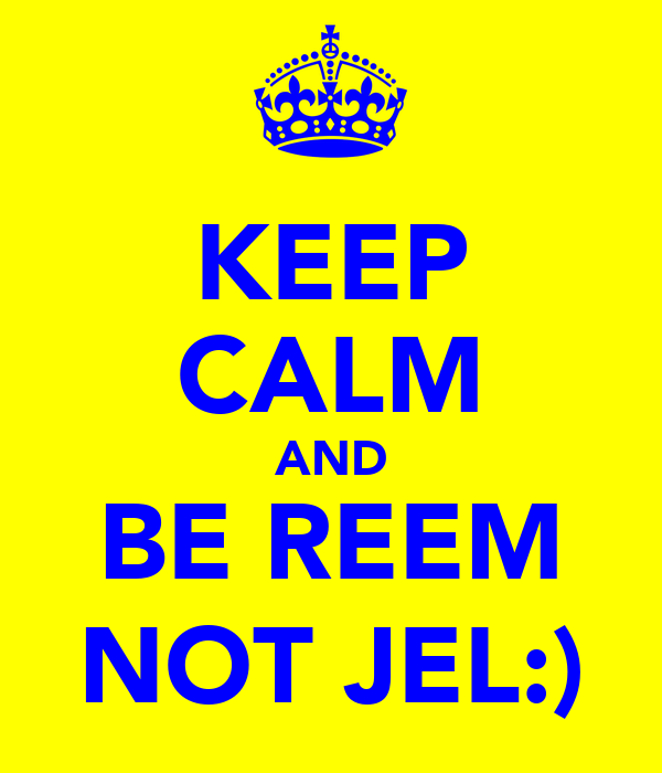 KEEP CALM AND BE REEM NOT JEL:)