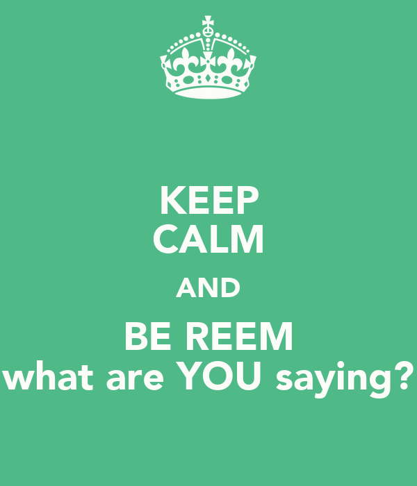 KEEP CALM AND BE REEM what are YOU saying?