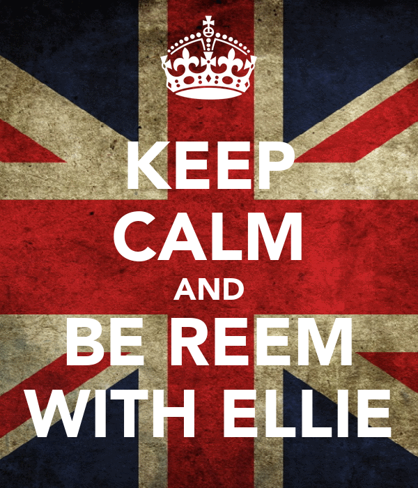 KEEP CALM AND BE REEM WITH ELLIE