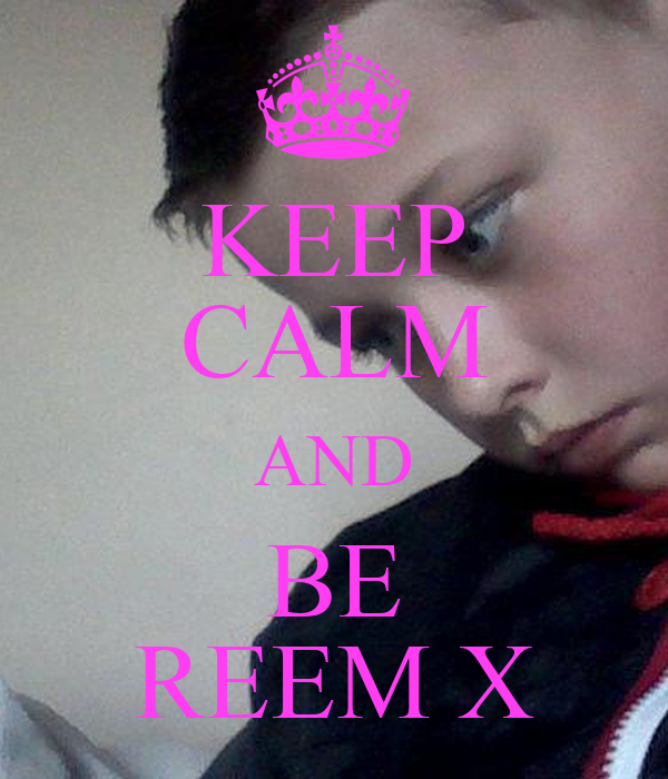 KEEP CALM AND BE REEM X