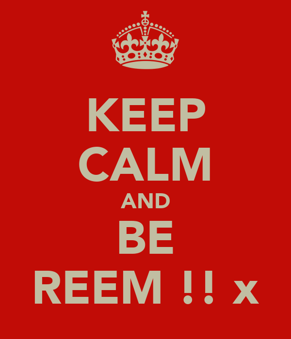KEEP CALM AND BE REEM !! x