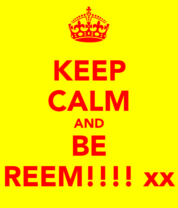 KEEP CALM AND BE REEM!!!! xx