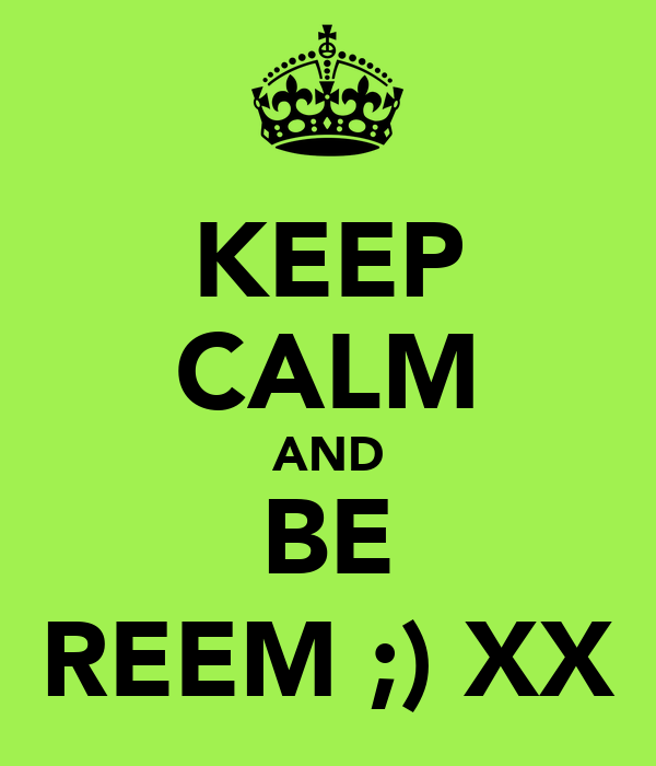 KEEP CALM AND BE REEM ;) XX