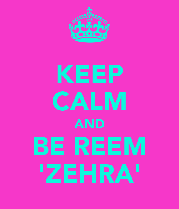 KEEP CALM AND BE REEM 'ZEHRA'