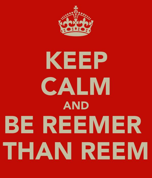 KEEP CALM AND BE REEMER  THAN REEM