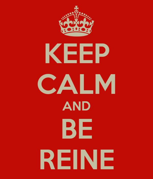 KEEP CALM AND BE REINE