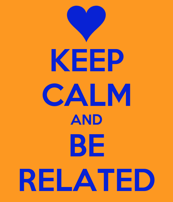 KEEP CALM AND BE RELATED