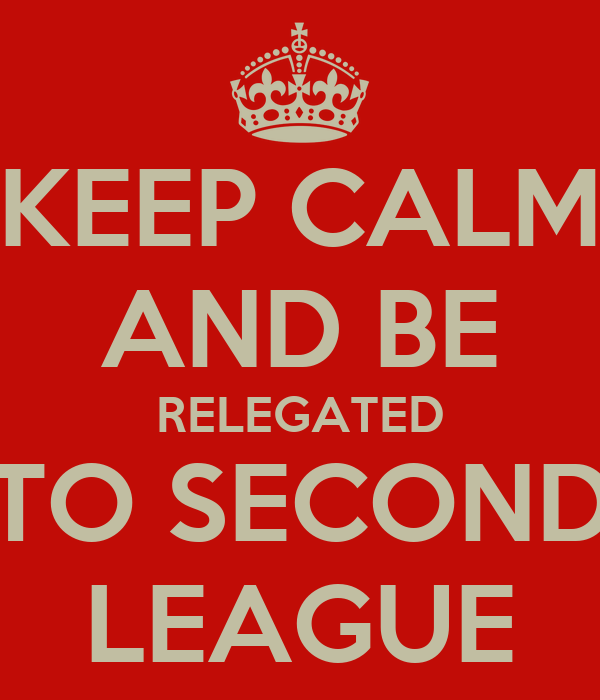 KEEP CALM AND BE RELEGATED TO SECOND LEAGUE