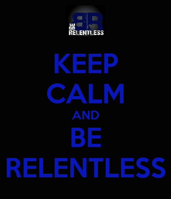 KEEP CALM AND BE RELENTLESS