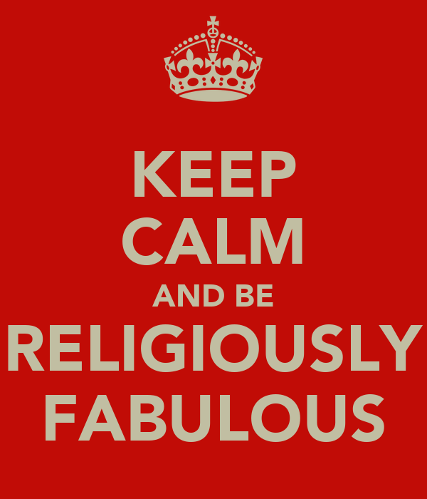 KEEP CALM AND BE RELIGIOUSLY FABULOUS