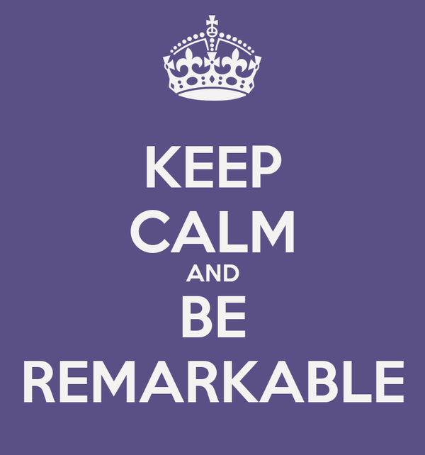 KEEP CALM AND BE REMARKABLE
