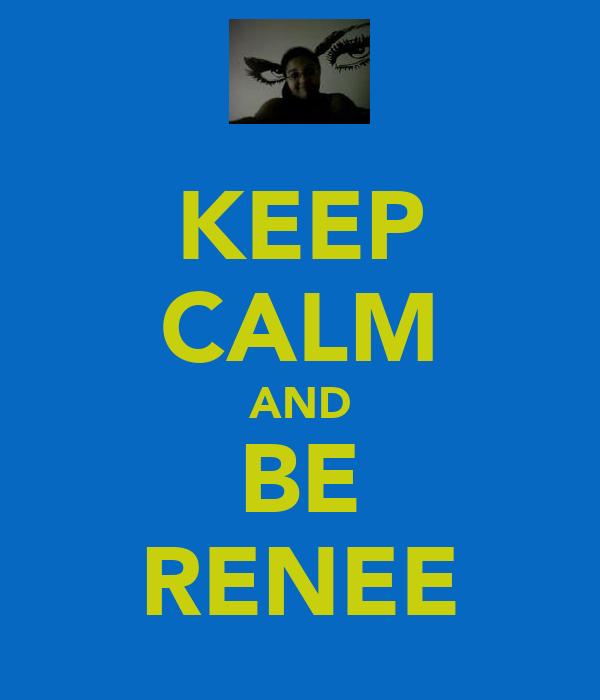 KEEP CALM AND BE RENEE