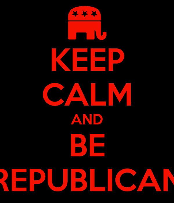 KEEP CALM AND BE REPUBLICAN